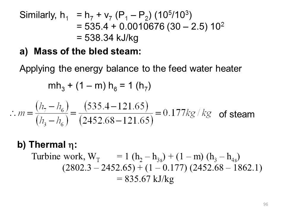 96 Similarly, h 1 = h 7 + v 7 (P 1 – P 2 ) (10 5 /10 3 ) = 535.4 + 0.0010676 (30 – 2.5) 10 2 = 538.34 kJ/kg a)Mass of the bled steam: Applying the energy balance to the feed water heater mh 3 + (1 – m) h 6 = 1 (h 7 ) b) Thermal : Turbine work, W T = 1 (h 2 – h 3s ) + (1 – m) (h 3 – h 4s ) (2802.3 – 2452.65) + (1 – 0.177) (2452.68 – 1862.1) = 835.67 kJ/kg of steam