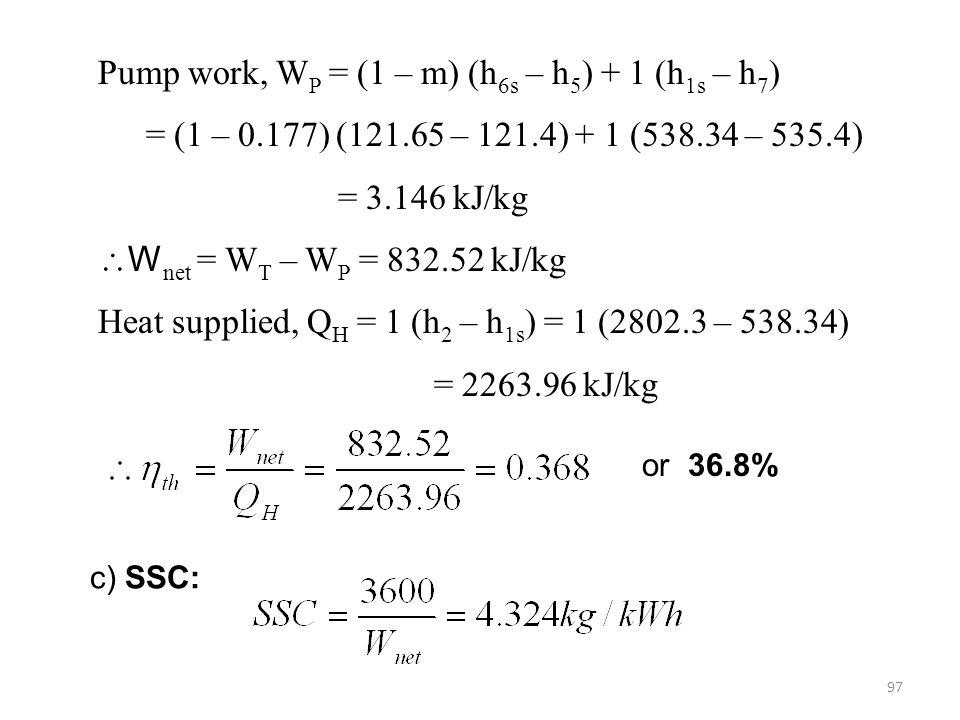 97 or 36.8% c) SSC: Pump work, W P = (1 – m) (h 6s – h 5 ) + 1 (h 1s – h 7 ) = (1 – 0.177) (121.65 – 121.4) + 1 (538.34 – 535.4) = 3.146 kJ/kg W net = W T – W P = 832.52 kJ/kg Heat supplied, Q H = 1 (h 2 – h 1s ) = 1 (2802.3 – 538.34) = 2263.96 kJ/kg