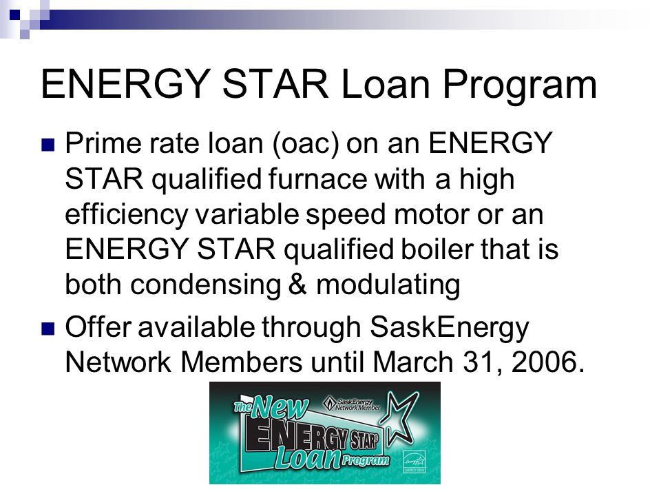 ENERGY STAR Loan Program Prime rate loan (oac) on an ENERGY STAR qualified furnace with a high efficiency variable speed motor or an ENERGY STAR qualified boiler that is both condensing & modulating Offer available through SaskEnergy Network Members until March 31, 2006.