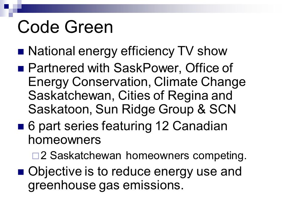 Code Green National energy efficiency TV show Partnered with SaskPower, Office of Energy Conservation, Climate Change Saskatchewan, Cities of Regina and Saskatoon, Sun Ridge Group & SCN 6 part series featuring 12 Canadian homeowners 2 Saskatchewan homeowners competing.