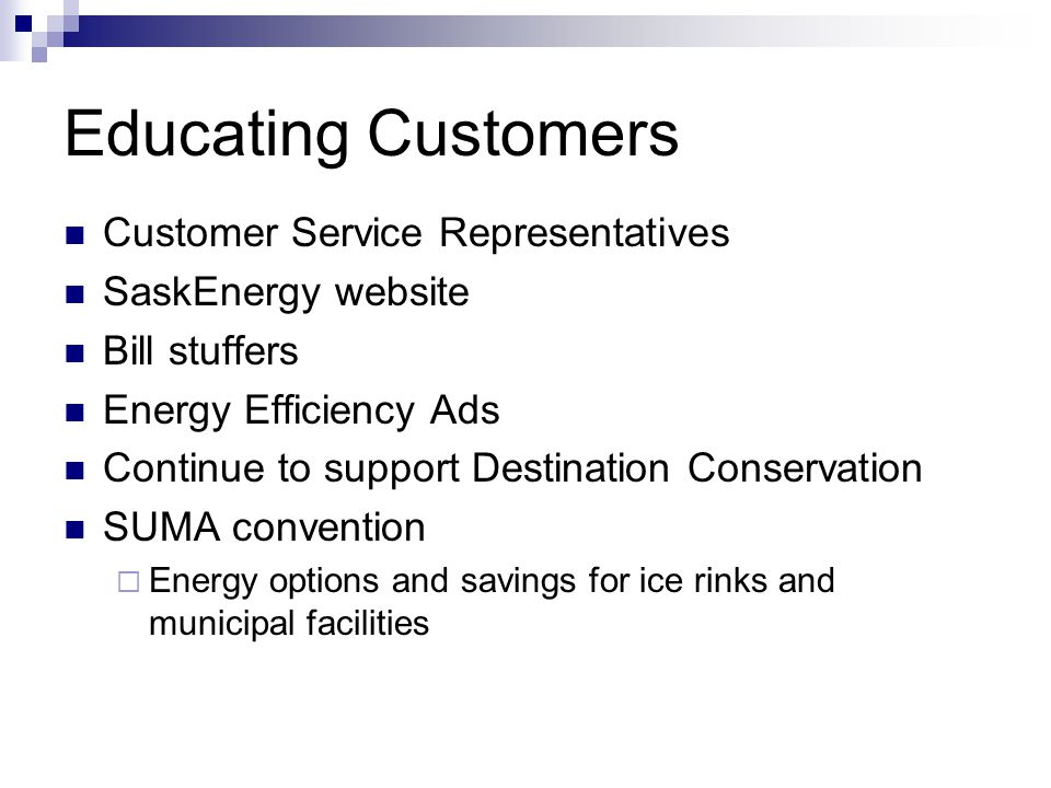 Educating Customers Customer Service Representatives SaskEnergy website Bill stuffers Energy Efficiency Ads Continue to support Destination Conservation SUMA convention Energy options and savings for ice rinks and municipal facilities