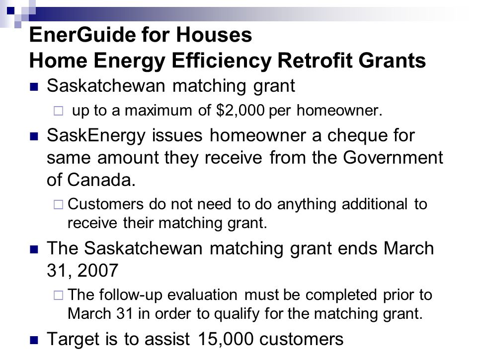 EnerGuide for Houses Home Energy Efficiency Retrofit Grants Saskatchewan matching grant up to a maximum of $2,000 per homeowner.