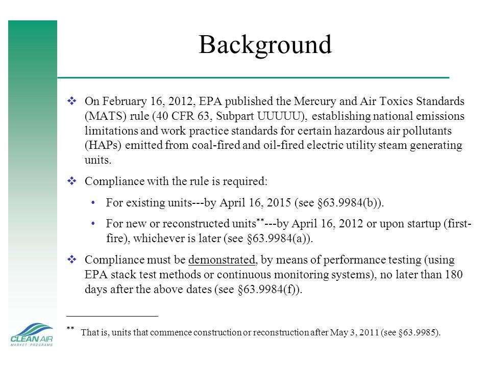 Background On February 16, 2012, EPA published the Mercury and Air Toxics Standards (MATS) rule (40 CFR 63, Subpart UUUUU), establishing national emis