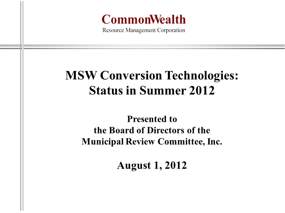MSW Conversion Technologies: Status in Summer 2012 Presented to the Board of Directors of the Municipal Review Committee, Inc. August 1, 2012
