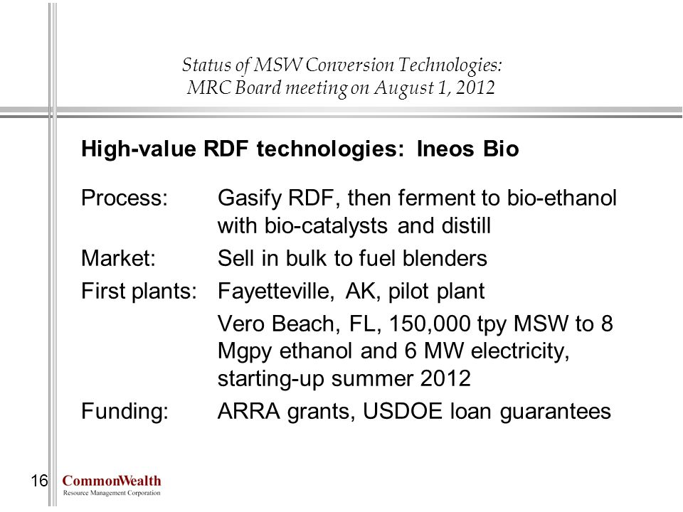 Status of MSW Conversion Technologies: MRC Board meeting on August 1, 2012 16 High-value RDF technologies: Ineos Bio Process: Gasify RDF, then ferment