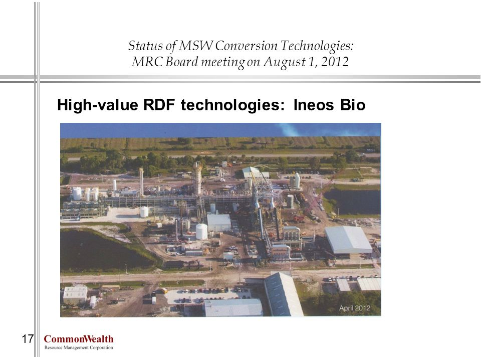 Status of MSW Conversion Technologies: MRC Board meeting on August 1, 2012 17 High-value RDF technologies: Ineos Bio