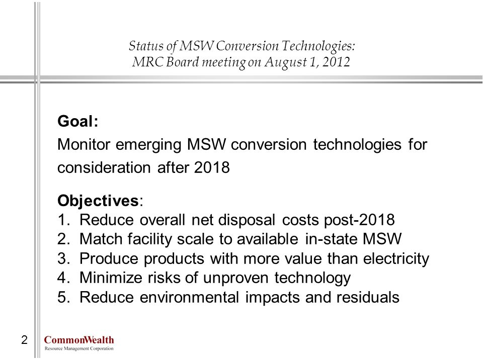 Status of MSW Conversion Technologies: MRC Board meeting on August 1, 2012 Goal: Monitor emerging MSW conversion technologies for consideration after