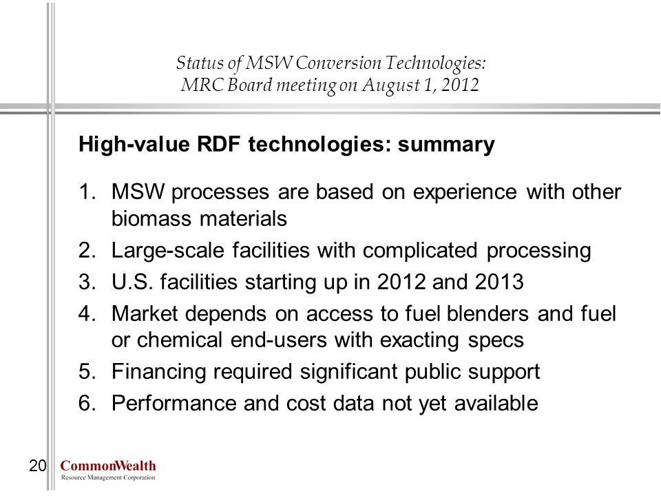 Status of MSW Conversion Technologies: MRC Board meeting on August 1, 2012 20 High-value RDF technologies: summary 1.MSW processes are based on experi