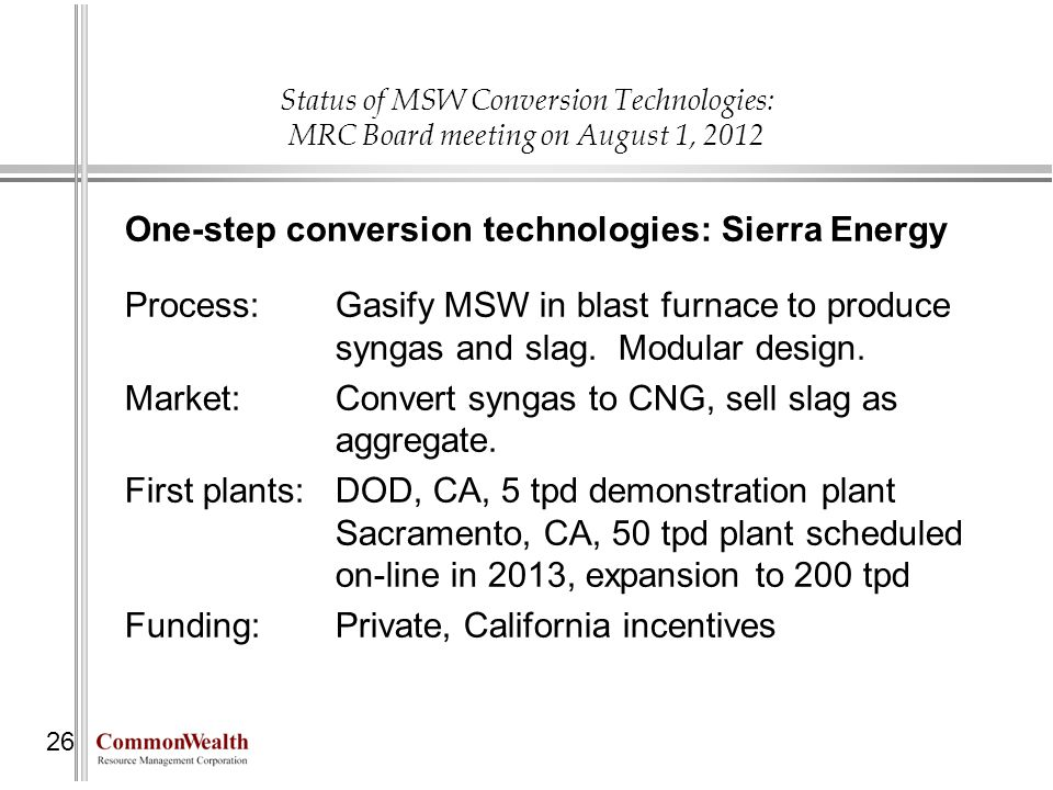 Status of MSW Conversion Technologies: MRC Board meeting on August 1, 2012 26 One-step conversion technologies: Sierra Energy Process: Gasify MSW in b