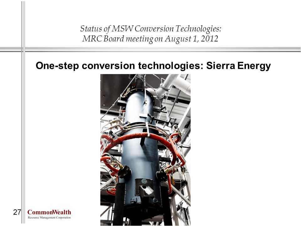 Status of MSW Conversion Technologies: MRC Board meeting on August 1, 2012 27 One-step conversion technologies: Sierra Energy