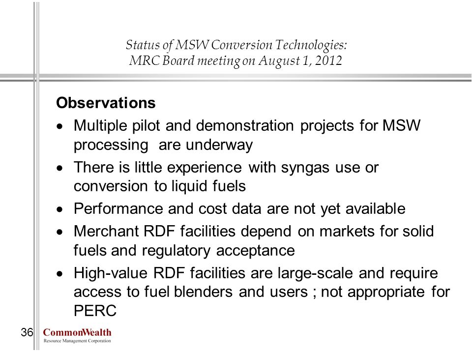 Status of MSW Conversion Technologies: MRC Board meeting on August 1, 2012 36 Observations Multiple pilot and demonstration projects for MSW processin