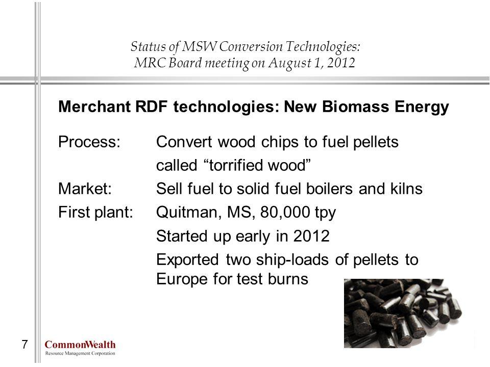 Status of MSW Conversion Technologies: MRC Board meeting on August 1, 2012 7 Merchant RDF technologies: New Biomass Energy Process: Convert wood chips