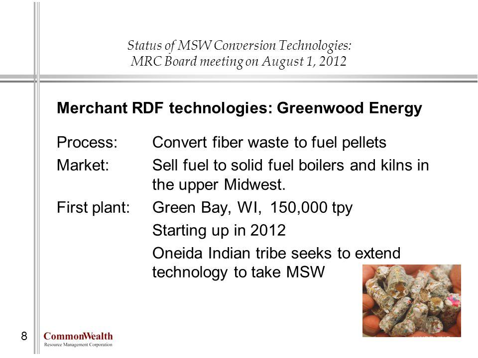 Status of MSW Conversion Technologies: MRC Board meeting on August 1, 2012 8 Merchant RDF technologies: Greenwood Energy Process: Convert fiber waste