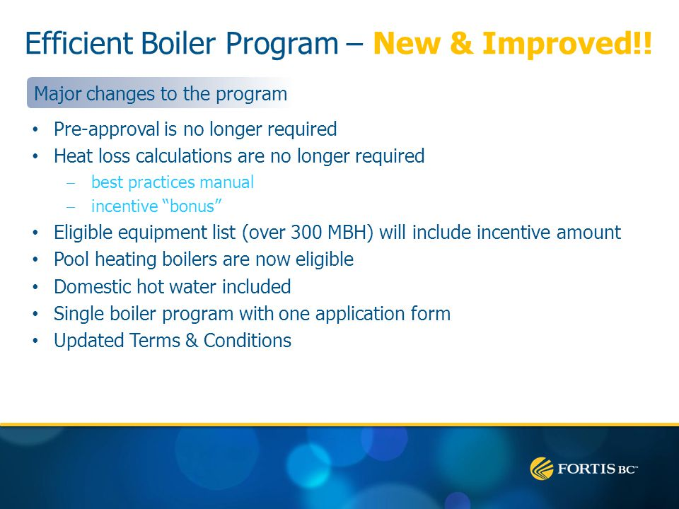 Efficient Boiler Program – New & Improved!! Pre-approval is no longer required Heat loss calculations are no longer required best practices manual inc