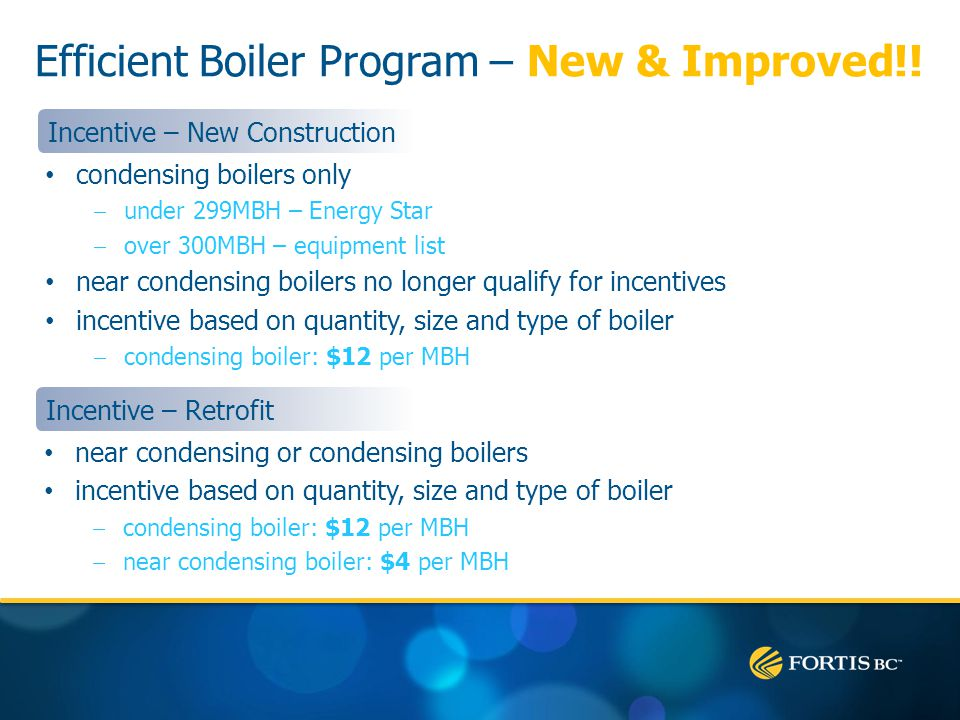 condensing boilers only under 299MBH – Energy Star over 300MBH – equipment list near condensing boilers no longer qualify for incentives incentive based on quantity, size and type of boiler condensing boiler: $12 per MBH Incentive – New Construction near condensing or condensing boilers incentive based on quantity, size and type of boiler condensing boiler: $12 per MBH near condensing boiler: $4 per MBH Incentive – Retrofit Efficient Boiler Program – New & Improved!!