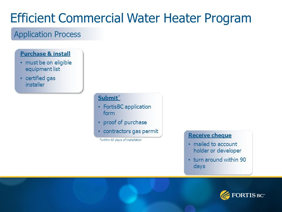 Efficient Commercial Water Heater Program Receive cheque mailed to account holder or developer turn around within 90 days Submit * FortisBC application form proof of purchase contractors gas permit *within 90 days of installation Purchase & install must be on eligible equipment list certified gas installer Application Process