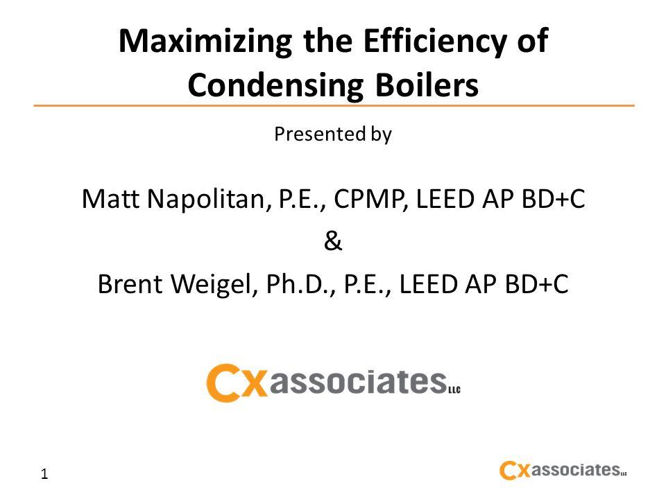 Maximizing the Efficiency of Condensing Boilers Presented by Matt Napolitan, P.E., CPMP, LEED AP BD+C & Brent Weigel, Ph.D., P.E., LEED AP BD+C 1