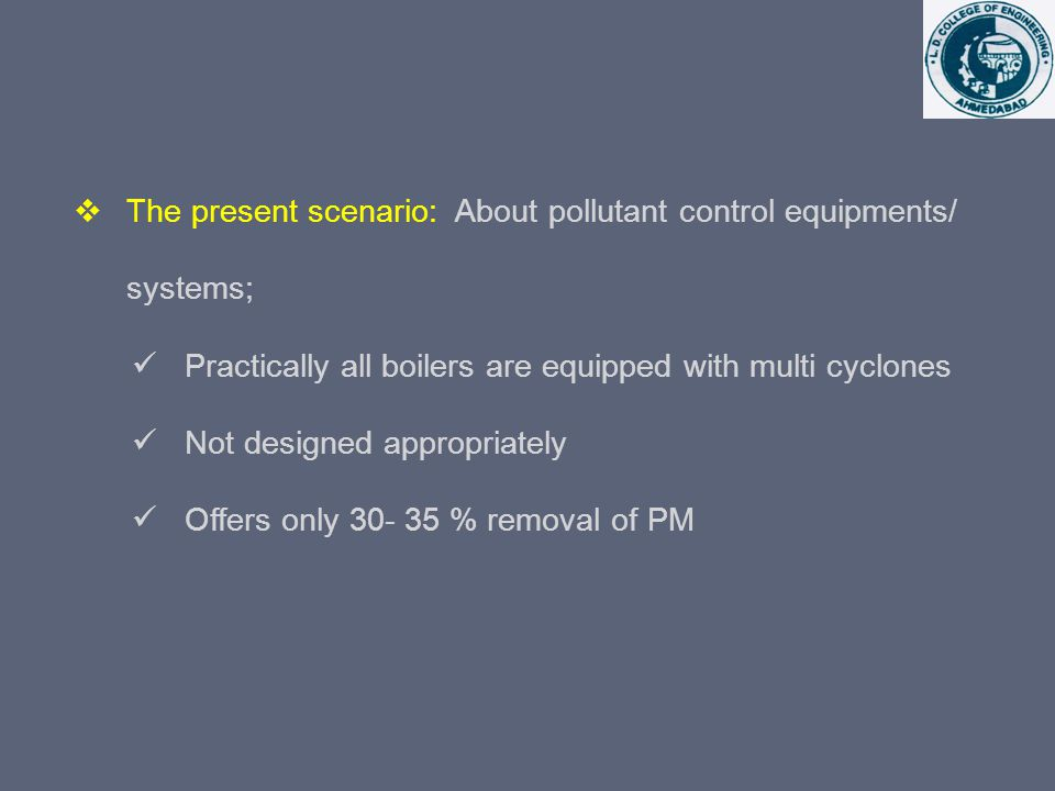 The present scenario: About pollutant control equipments/ systems; Practically all boilers are equipped with multi cyclones Not designed appropriately Offers only 30- 35 % removal of PM