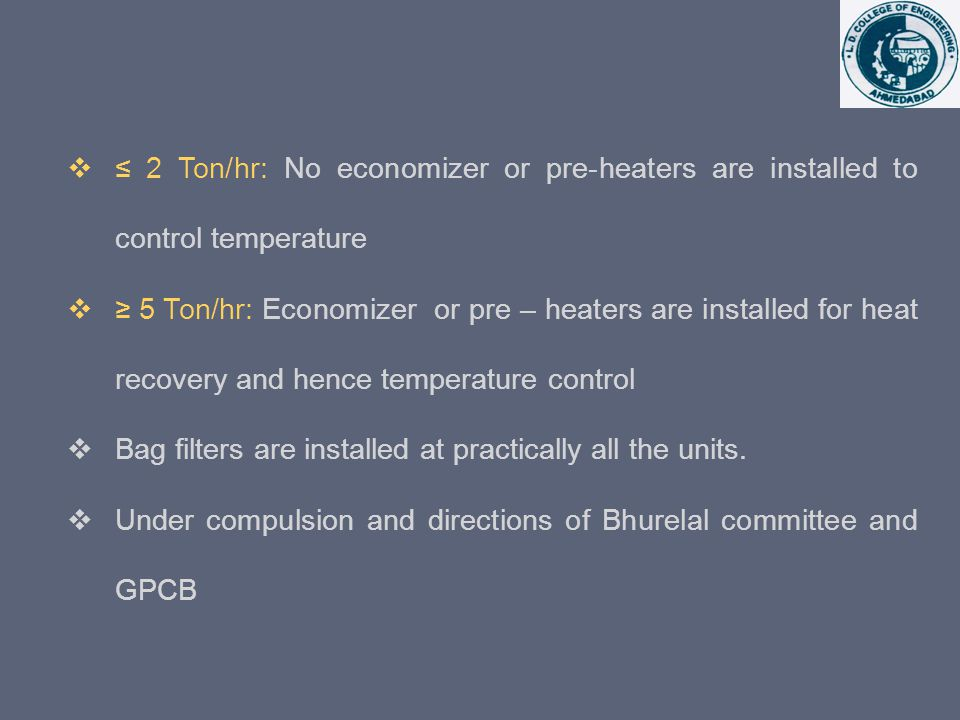 2 Ton/hr: No economizer or pre-heaters are installed to control temperature 5 Ton/hr: Economizer or pre – heaters are installed for heat recovery and hence temperature control Bag filters are installed at practically all the units.