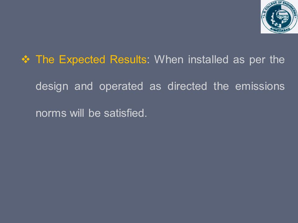 The Expected Results: When installed as per the design and operated as directed the emissions norms will be satisfied.