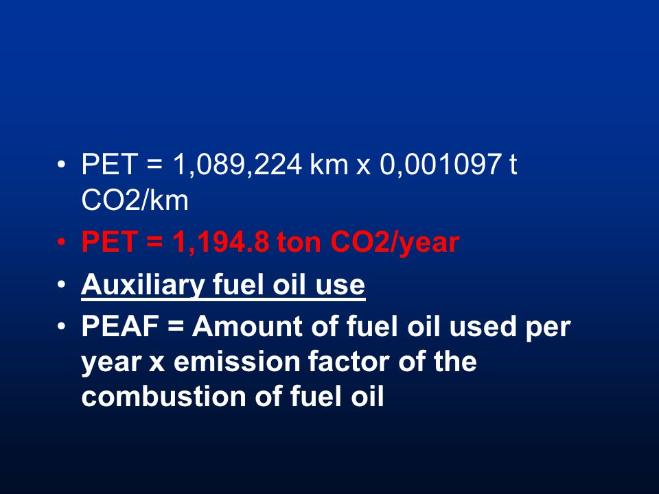 PET = 1,089,224 km x 0, t CO2/km PET = 1,194.8 ton CO2/year Auxiliary fuel oil use PEAF = Amount of fuel oil used per year x emission factor of the combustion of fuel oil