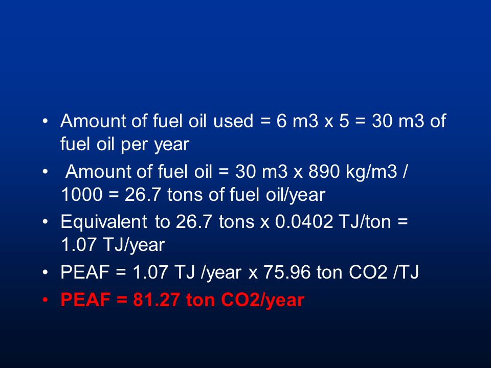 Amount of fuel oil used = 6 m3 x 5 = 30 m3 of fuel oil per year Amount of fuel oil = 30 m3 x 890 kg/m3 / 1000 = 26.7 tons of fuel oil/year Equivalent to 26.7 tons x TJ/ton = 1.07 TJ/year PEAF = 1.07 TJ /year x ton CO2 /TJ PEAF = ton CO2/year