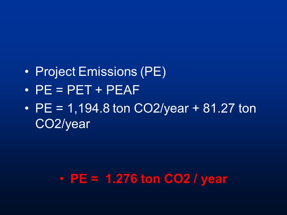 Project Emissions (PE) PE = PET + PEAF PE = 1,194.8 ton CO2/year + 81.27 ton CO2/year PE = 1.276 ton CO2 / year