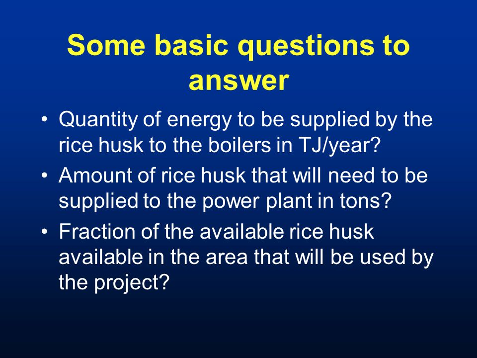 Some basic questions to answer Quantity of energy to be supplied by the rice husk to the boilers in TJ/year? Amount of rice husk that will need to be