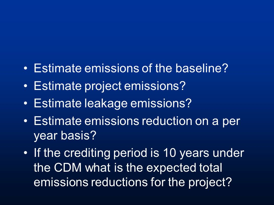 Estimate emissions of the baseline? Estimate project emissions? Estimate leakage emissions? Estimate emissions reduction on a per year basis? If the c