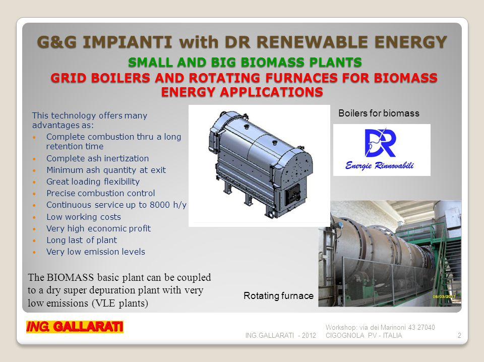 G&G IMPIANTI with DR RENEWABLE ENERGY SMALL AND BIG BIOMASS PLANTS GRID BOILERS AND ROTATING FURNACES FOR BIOMASS ENERGY APPLICATIONS This technology offers many advantages as: Complete combustion thru a long retention time Complete ash inertization Minimum ash quantity at exit Great loading flexibility Precise combustion control Continuous service up to 8000 h/y Low working costs Very high economic profit Long last of plant Very low emission levels ING.GALLARATI - 2012 Workshop: via dei Marinoni 43 27040 CIGOGNOLA PV - ITALIA2 The BIOMASS basic plant can be coupled to a dry super depuration plant with very low emissions (VLE plants) Boilers for biomass Rotating furnace