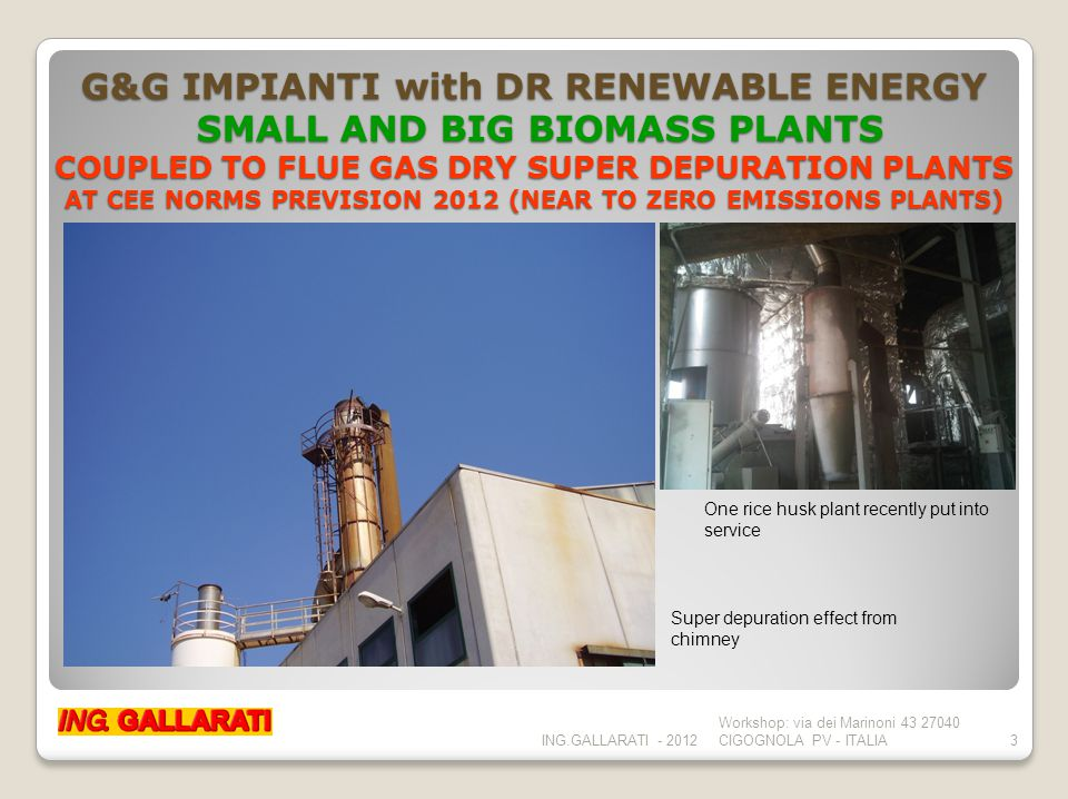 G&G IMPIANTI with DR RENEWABLE ENERGY SMALL AND BIG BIOMASS PLANTS COUPLED TO FLUE GAS DRY SUPER DEPURATION PLANTS AT CEE NORMS PREVISION 2012 (NEAR TO ZERO EMISSIONS PLANTS) ING.GALLARATI - 2012 Workshop: via dei Marinoni 43 27040 CIGOGNOLA PV - ITALIA3 One rice husk plant recently put into service Super depuration effect from chimney