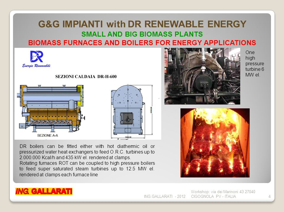 ING.GALLARATI - 2012 Workshop: via dei Marinoni 43 27040 CIGOGNOLA PV - ITALIA4 G&G IMPIANTI with DR RENEWABLE ENERGY SMALL AND BIG BIOMASS PLANTS BIOMASS FURNACES AND BOILERS FOR ENERGY APPLICATIONS DR boilers can be fitted either with hot diathermic oil or pressurized water heat exchangers to feed O.R.C.