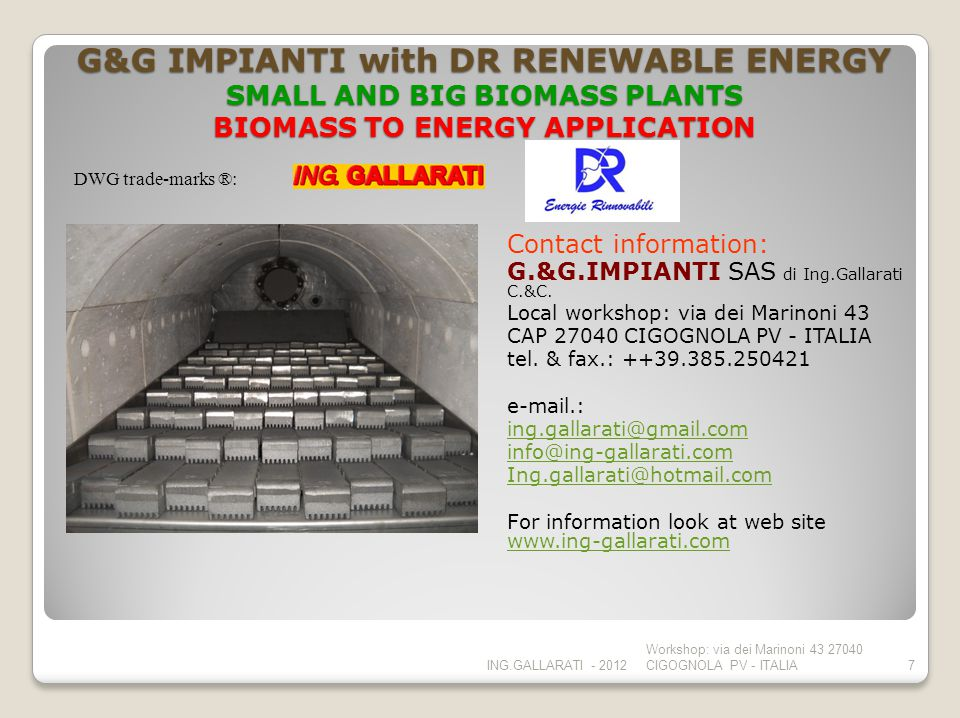 G&G IMPIANTI with DR RENEWABLE ENERGY SMALL AND BIG BIOMASS PLANTS BIOMASS TO ENERGY APPLICATION Contact information: G.&G.IMPIANTI SAS di Ing.Gallarati C.&C.