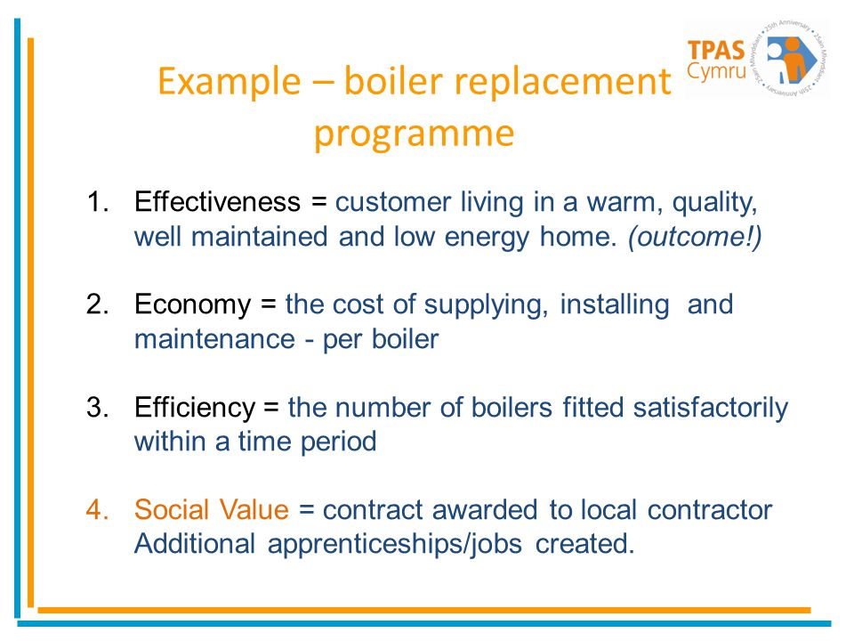 Example – boiler replacement programme 1.Effectiveness = customer living in a warm, quality, well maintained and low energy home.