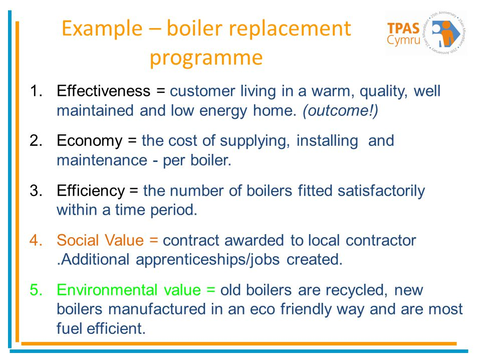 Example – boiler replacement programme 1.Effectiveness = customer living in a warm, quality, well maintained and low energy home. (outcome!) 2.Economy