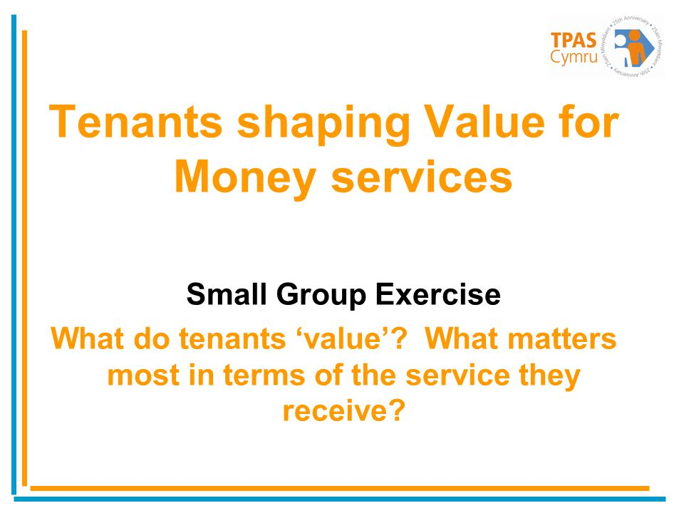 Tenants shaping Value for Money services Small Group Exercise What do tenants value? What matters most in terms of the service they receive?