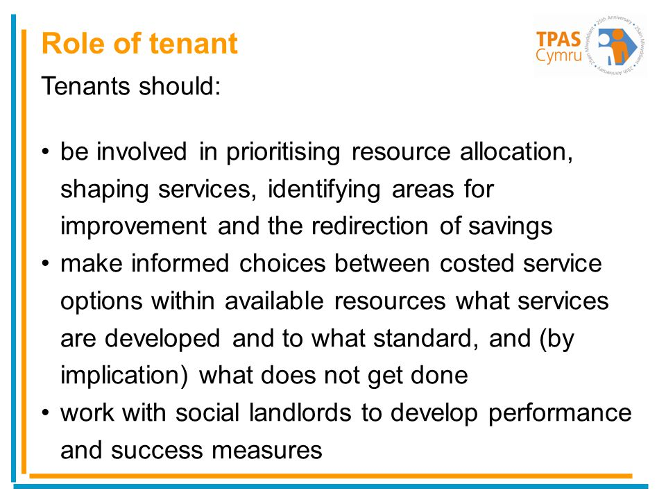 Tenants should: be involved in prioritising resource allocation, shaping services, identifying areas for improvement and the redirection of savings make informed choices between costed service options within available resources what services are developed and to what standard, and (by implication) what does not get done work with social landlords to develop performance and success measures Role of tenant