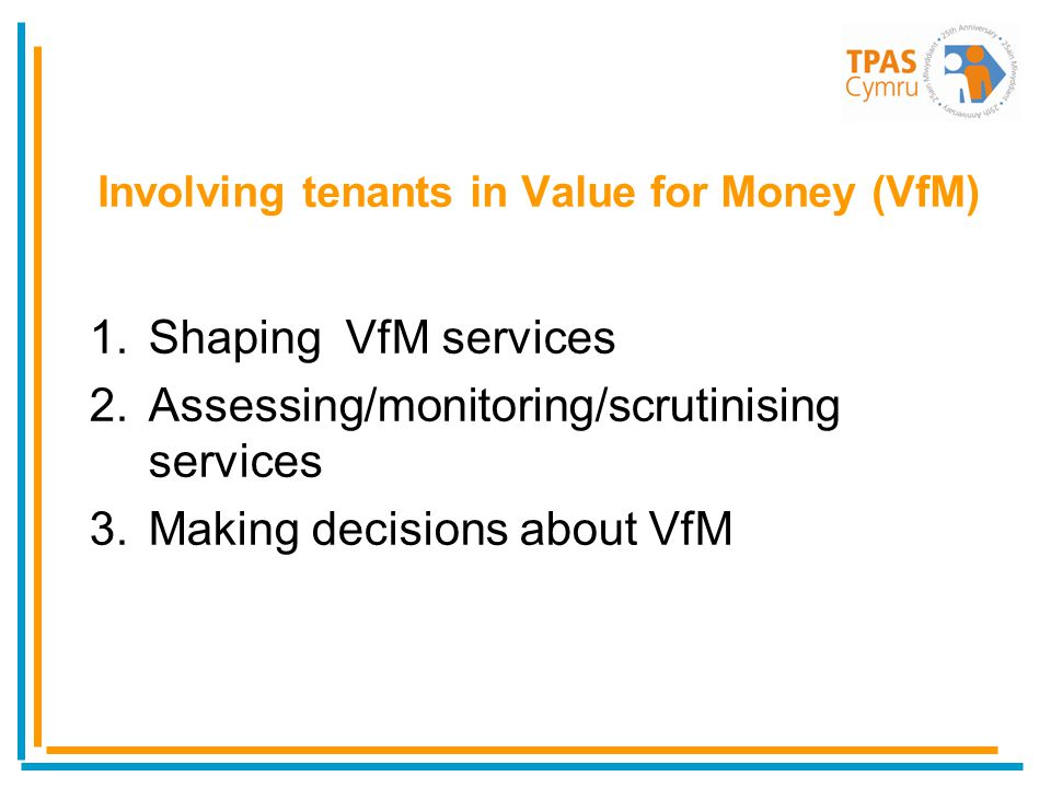 1.Shaping VfM services 2.Assessing/monitoring/scrutinising services 3.Making decisions about VfM Involving tenants in Value for Money (VfM)