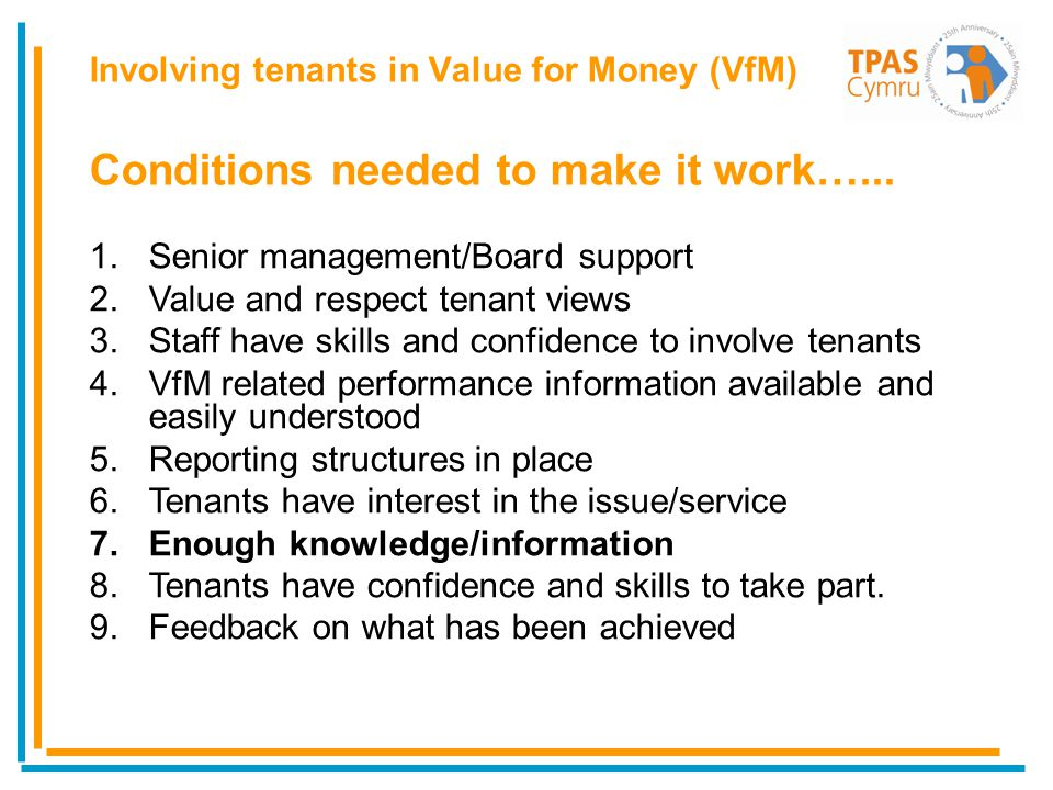 1.Senior management/Board support 2.Value and respect tenant views 3.Staff have skills and confidence to involve tenants 4.VfM related performance information available and easily understood 5.Reporting structures in place 6.Tenants have interest in the issue/service 7.Enough knowledge/information 8.Tenants have confidence and skills to take part.