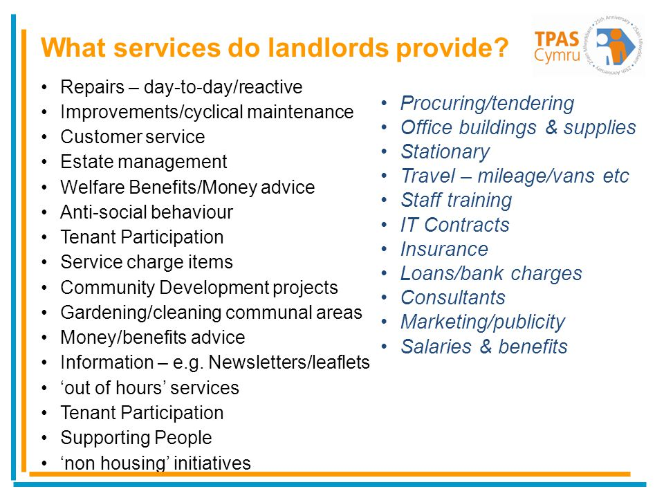 Repairs – day-to-day/reactive Improvements/cyclical maintenance Customer service Estate management Welfare Benefits/Money advice Anti-social behaviour Tenant Participation Service charge items Community Development projects Gardening/cleaning communal areas Money/benefits advice Information – e.g.