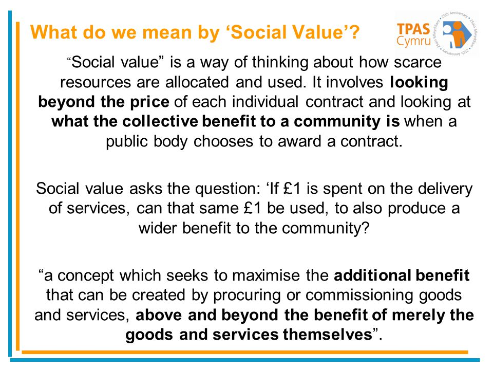 Social value is a way of thinking about how scarce resources are allocated and used. It involves looking beyond the price of each individual contract