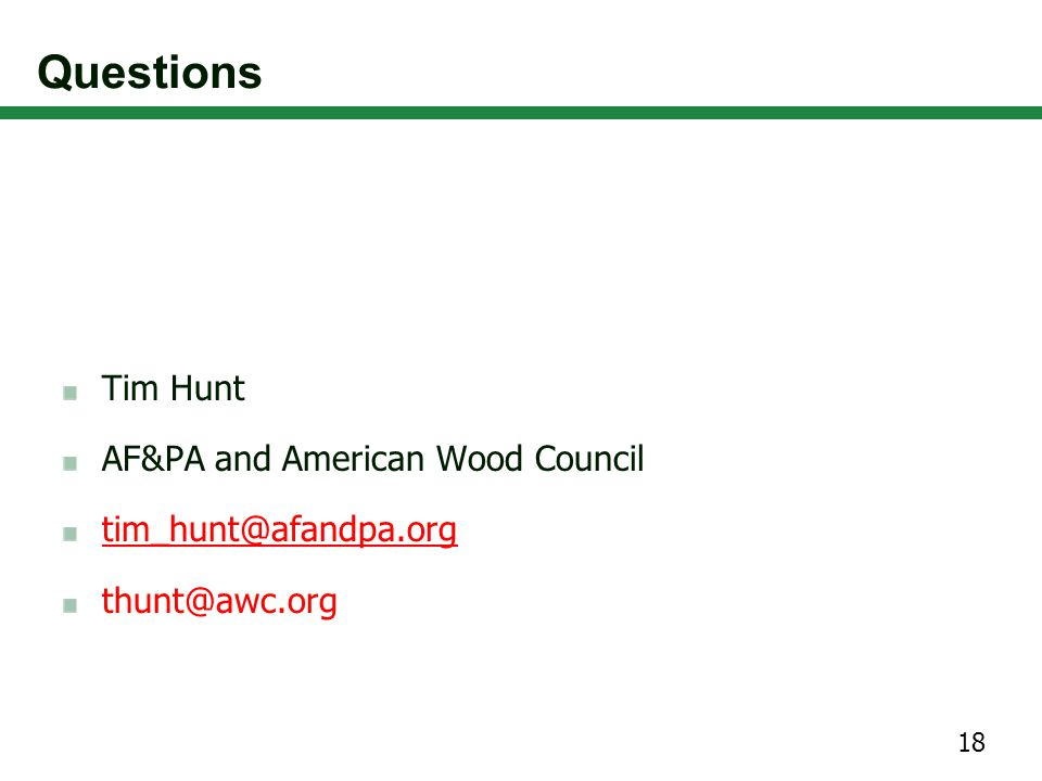 Questions Tim Hunt AF&PA and American Wood Council tim_hunt@afandpa.org thunt@awc.org 18