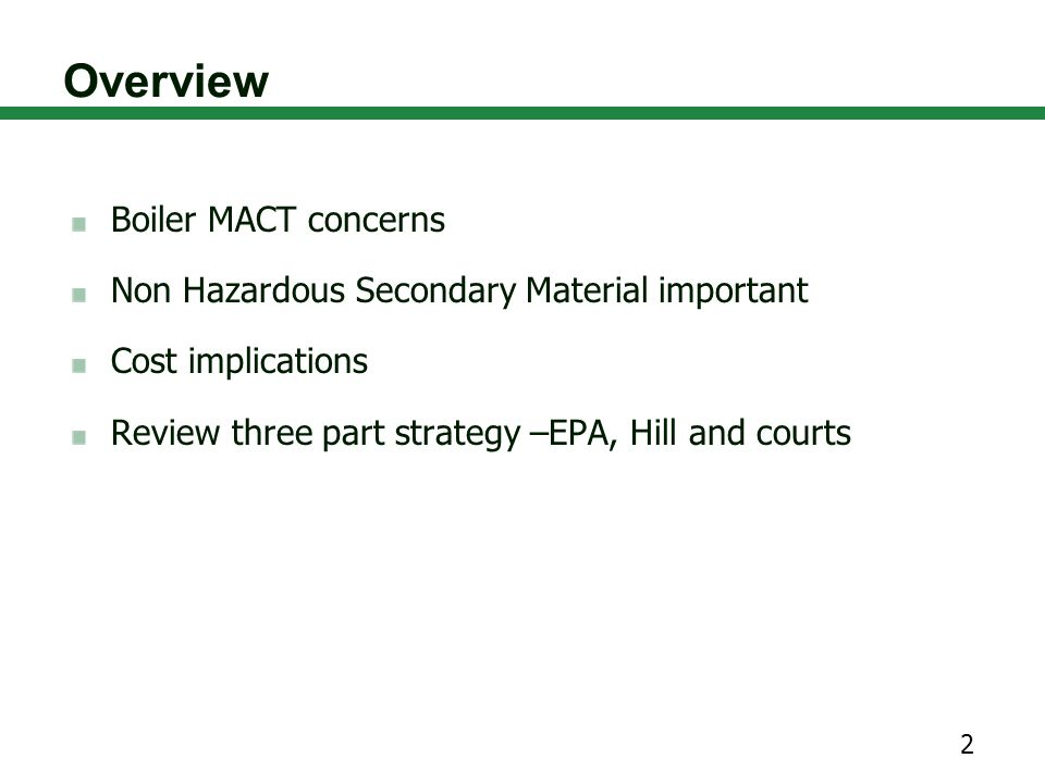 Overview Boiler MACT concerns Non Hazardous Secondary Material important Cost implications Review three part strategy –EPA, Hill and courts 2