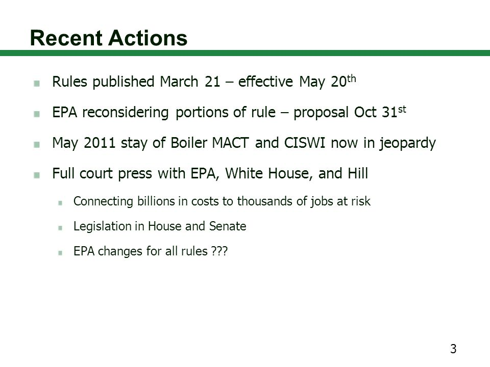 Recent Actions Rules published March 21 – effective May 20 th EPA reconsidering portions of rule – proposal Oct 31 st May 2011 stay of Boiler MACT and CISWI now in jeopardy Full court press with EPA, White House, and Hill Connecting billions in costs to thousands of jobs at risk Legislation in House and Senate EPA changes for all rules ??.