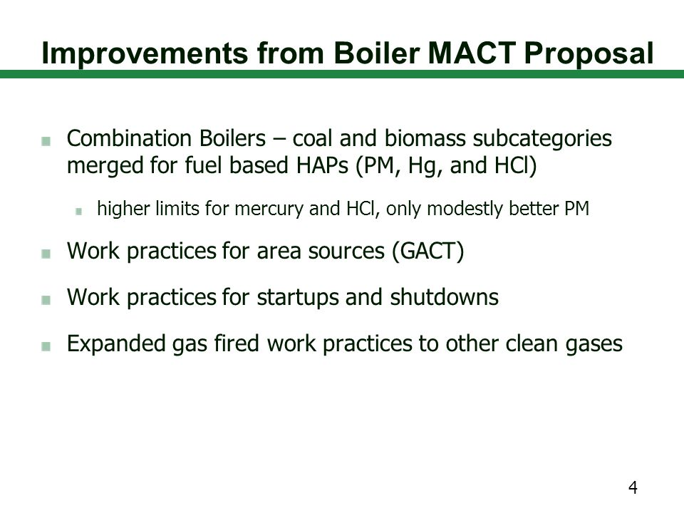 Improvements from Boiler MACT Proposal Combination Boilers – coal and biomass subcategories merged for fuel based HAPs (PM, Hg, and HCl) higher limits for mercury and HCl, only modestly better PM Work practices for area sources (GACT) Work practices for startups and shutdowns Expanded gas fired work practices to other clean gases 4