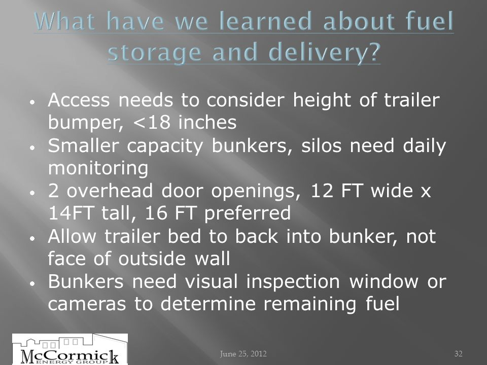Access needs to consider height of trailer bumper, <18 inches Smaller capacity bunkers, silos need daily monitoring 2 overhead door openings, 12 FT wide x 14FT tall, 16 FT preferred Allow trailer bed to back into bunker, not face of outside wall Bunkers need visual inspection window or cameras to determine remaining fuel June 25, 201232