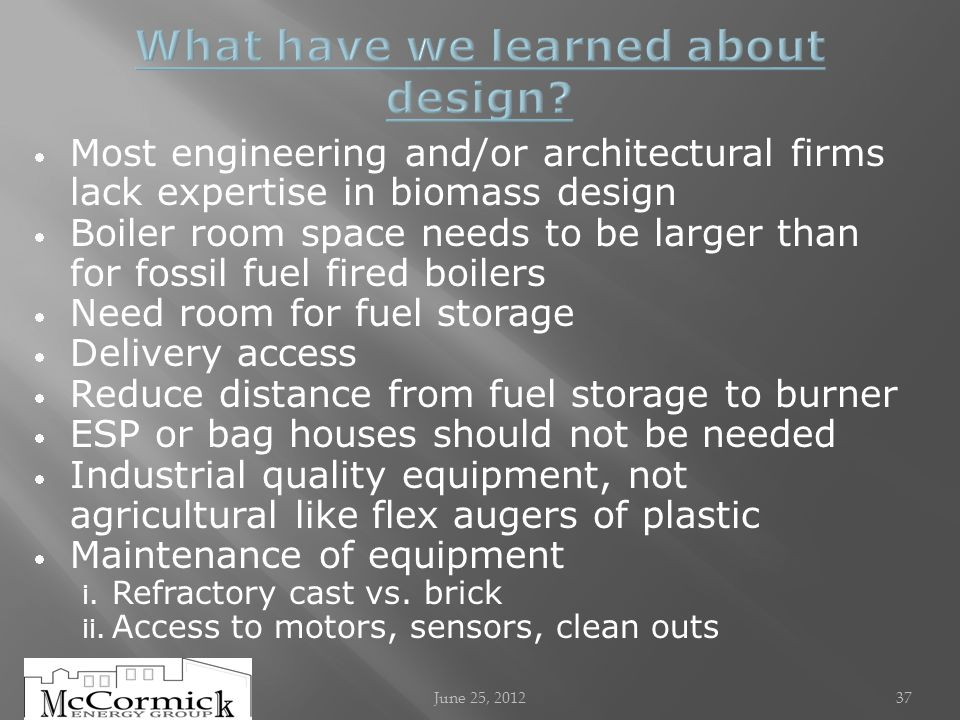 Most engineering and/or architectural firms lack expertise in biomass design Boiler room space needs to be larger than for fossil fuel fired boilers Need room for fuel storage Delivery access Reduce distance from fuel storage to burner ESP or bag houses should not be needed Industrial quality equipment, not agricultural like flex augers of plastic Maintenance of equipment i.