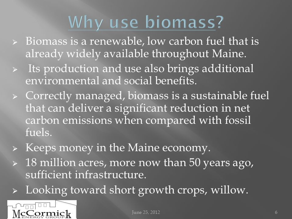Biomass is a renewable, low carbon fuel that is already widely available throughout Maine.