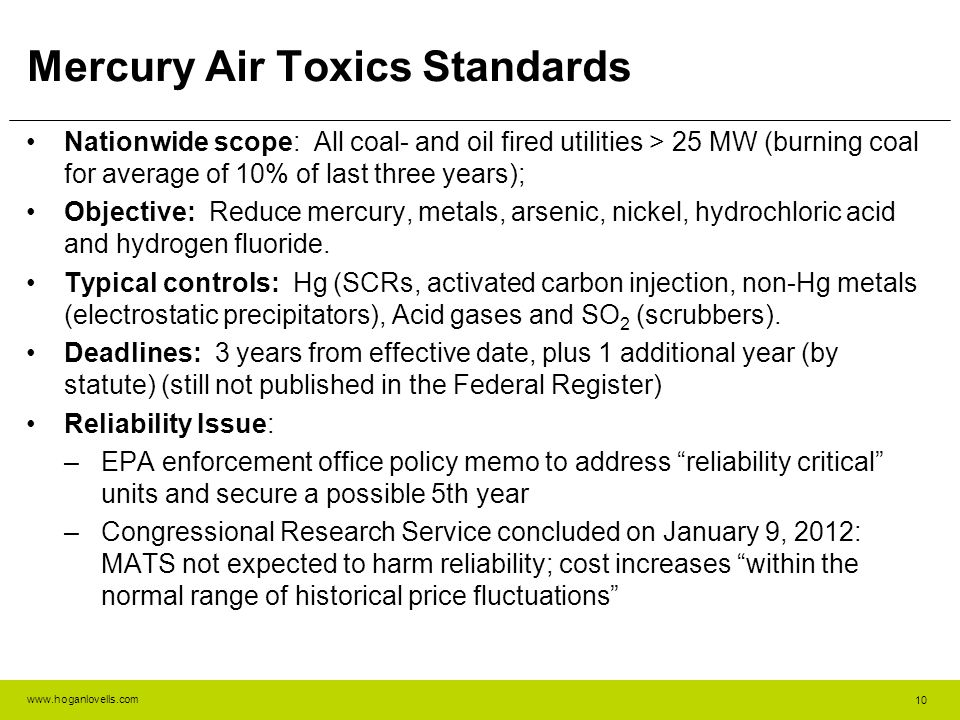 www.hoganlovells.com Mercury Air Toxics Standards Nationwide scope: All coal- and oil fired utilities > 25 MW (burning coal for average of 10% of last three years); Objective: Reduce mercury, metals, arsenic, nickel, hydrochloric acid and hydrogen fluoride.