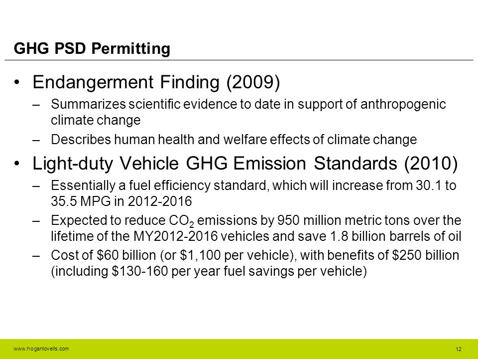 www.hoganlovells.com GHG PSD Permitting Endangerment Finding (2009) –Summarizes scientific evidence to date in support of anthropogenic climate change –Describes human health and welfare effects of climate change Light-duty Vehicle GHG Emission Standards (2010) –Essentially a fuel efficiency standard, which will increase from 30.1 to 35.5 MPG in 2012-2016 –Expected to reduce CO 2 emissions by 950 million metric tons over the lifetime of the MY2012-2016 vehicles and save 1.8 billion barrels of oil –Cost of $60 billion (or $1,100 per vehicle), with benefits of $250 billion (including $130-160 per year fuel savings per vehicle) 12
